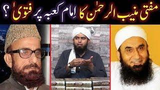 Mufti Muneeb-ur-Rahman ka Imam-e-KABAH per FATWAH ! (Reply to ULMA from Engineer Muhammad Ali Mirza)