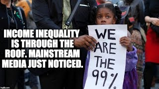 Income Inequality Is Through The Roof, Mainstream Media Just Noticed