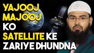 Agar Yajooj Majooj Dunya Me Hai To Phir Satellite Ke Zariye Hum Unhe Kiyo Dhund Nahi Sakte