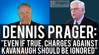"""Dennis Prager says: """"EVEN IF TRUE, The Charges against Judge Kavanaugh Should Be Ignored"""""""