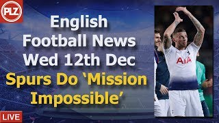 Spurs Complete 'Mission Impossible'  - Wednesday 12th December - PLZ English Football News