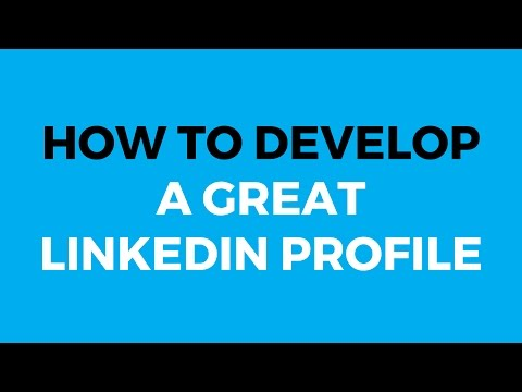 How to Develop a Great LinkedIn Profile