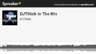 Djtwalk In The Mix (part 1 Of 5, Made With Spreaker)