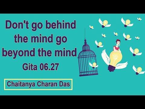Don't go behind the mind, go beyond the mind Gita 06.27