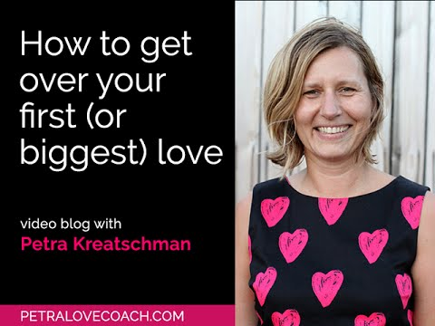 How to get over your first (or biggest) love - Petra Kreatschman, Petralovecoach.com
