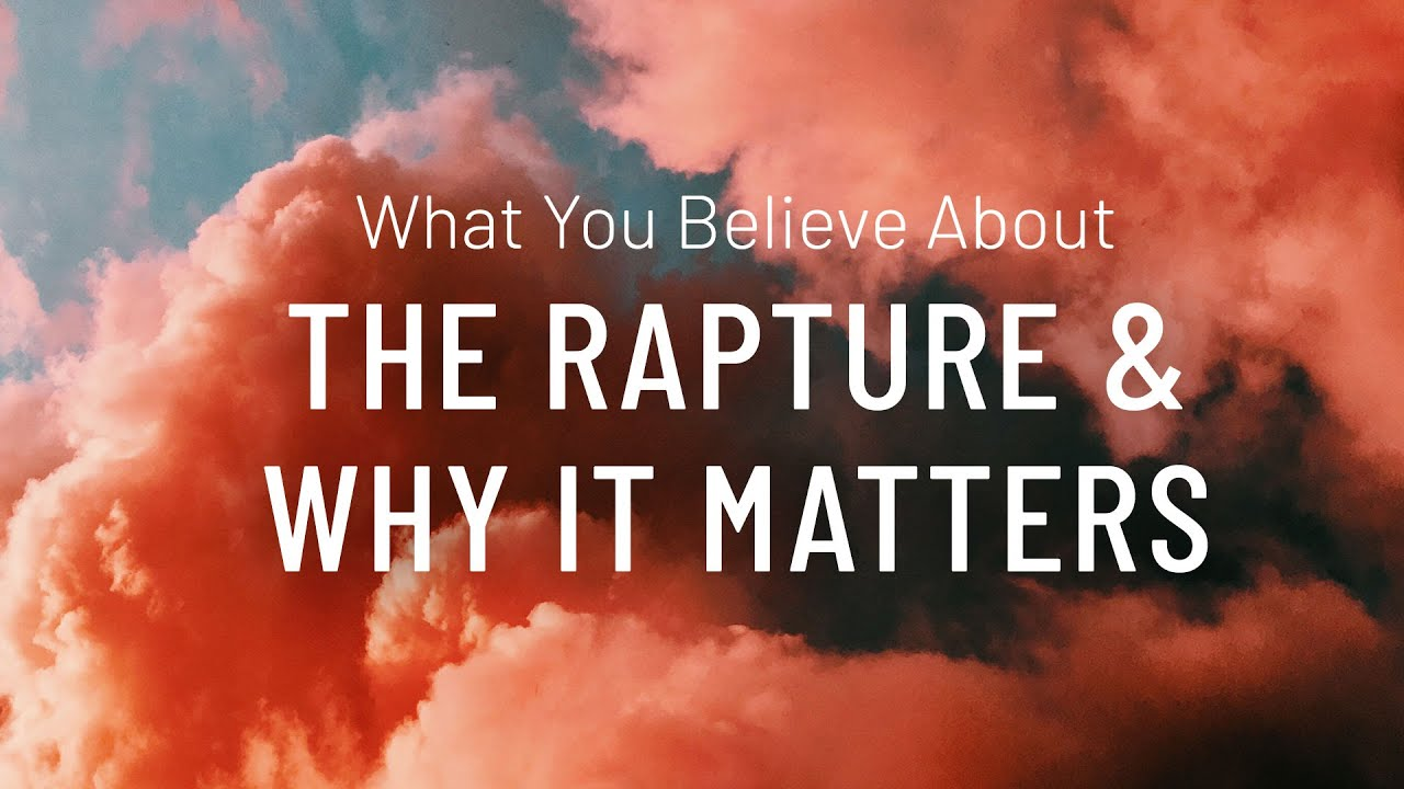 What You Believe About The Rapture and Why It Matters