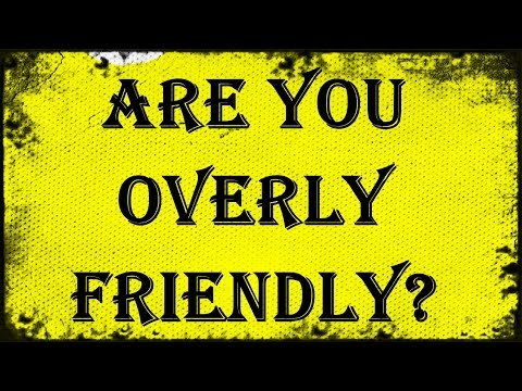 Are You Overly-Friendly?