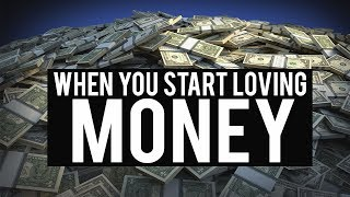 WHEN YOU START LOVING MONEY (Powerful)