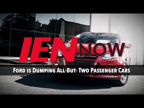 IEN NOW: Ford is Dumping All-But- Two Passenger Cars