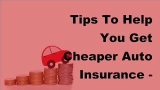 Tips To Help You Get Cheaper Auto Insurance  - 2017 Cheap Car Insurance Tips