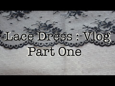 Making a Lace Dress : Vlog : Part One