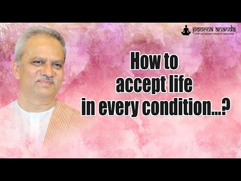 How to accept life in every condition...?