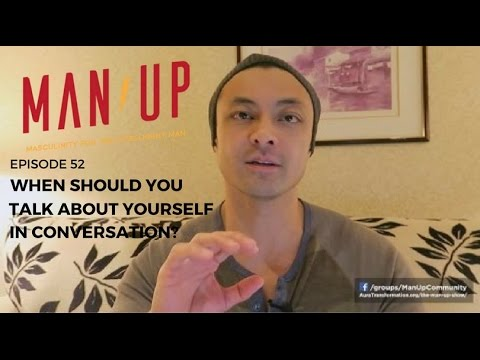 When Should You Talk About Yourself In Conversation? - The Man Up Show, Ep. 52