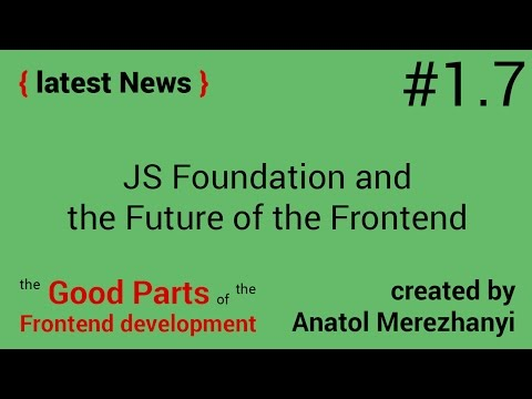 JavaScript Foundation, the Future of the Frontend: #1.7 the latest News (the Good Parts)