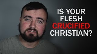 Is Your Flesh Crucified Christian?