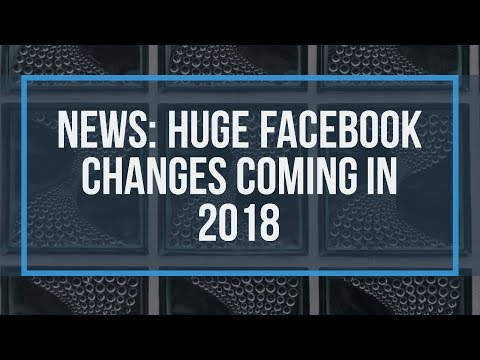 NEWS: Huge Facebook Changes Coming in 2018
