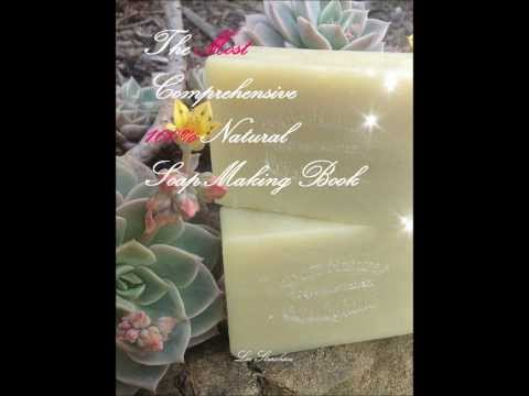 Soap Making Tutorial - The Most Comprehensive 100% Natural Soap Making Book