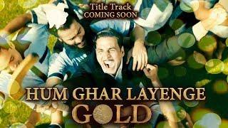 Hum Ghar Layenge Gold Title Song Coming Soon | Gold | Akshay Kumar Mouni Roy Kunal Kapoor Amit Sadh
