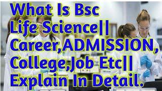 Bsc Life Science क्या Better है Career के लिये ADMISSION,Job,College|| जानिये Detail मे||(Hindi)2018