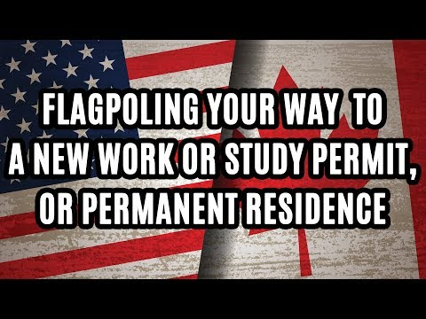 FLAGPOLING YOUR WAY TO A NEW WORK OR STUDY PERMIT, OR PERMANENT RESIDENCE