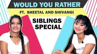 Would You Rather Ft. Shivangi And Sheetal Joshi | Siblings Special