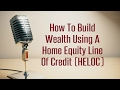 How To Build Wealth Using A Home Equity Line Of Credit (HELOC)