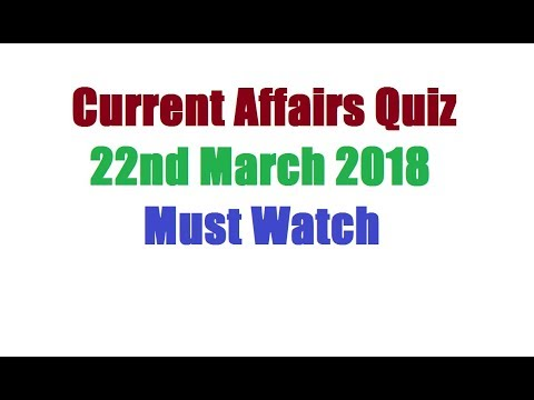Current Affairs Quiz   22nd March 2018   Must Watch