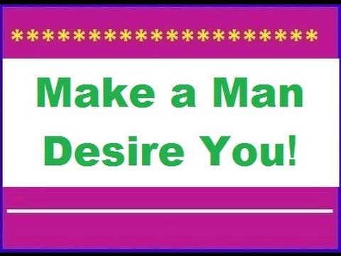 Way to make a Man desire You -► to Win His passion and LOVE