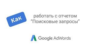 Как работать с отчетом Поисковые запросы в AdWords