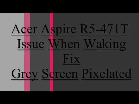Acer Aspire R5 471T Grey screen pixel on wake from sleep mode.
