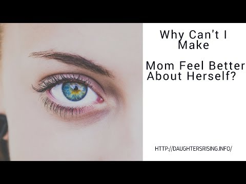 Why Can't I Make Mom Feel Better About Herself ?