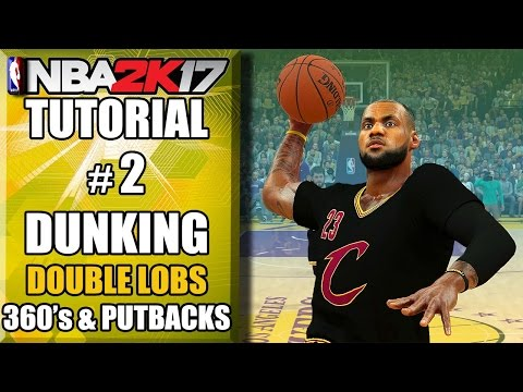 NBA 2K17 Ultimate Dunking Tutorial - How To Do Double LOBS, 360's, Putbacks & More