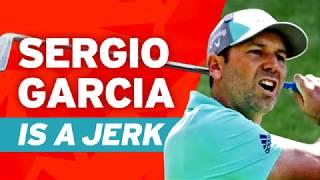 Sergio Garcia is a JERK