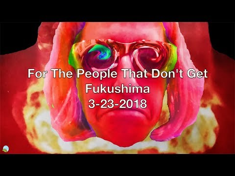For The People That Don't Get Fukushima 3-25-2018 | Organic Slant