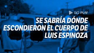 Caso Luis Espinoza: se sabría dónde escondieron el cuerpo