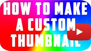 How To Make A Custom Thumbnail On YouTube 2017