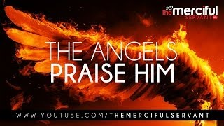 The Angels Praise Him - Merciful Servant Reminders