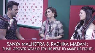 Sanya Malhotra & Radhika Madan : 'Sunil Grover would try his best to make us Fight'!