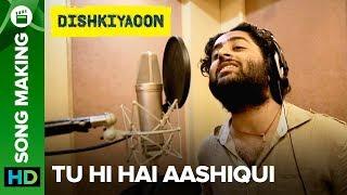 Tu Hi Hai Aashiqui Arijit Singh   Song Making   Dishkiyaoon   Harman Baweja, Ayesha Khanna