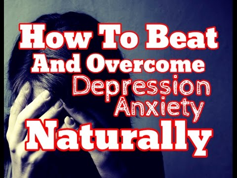 How To Beat and Overcome Anxiety Depression Naturally - Natural Treatment Remedies To Overcome