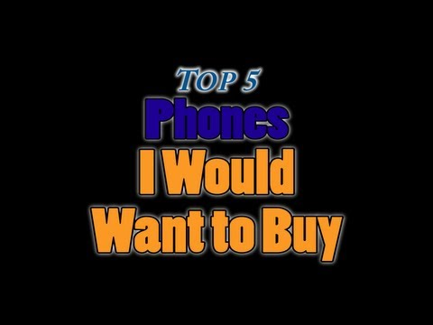 Top 5 Phones I Would Want To Buy