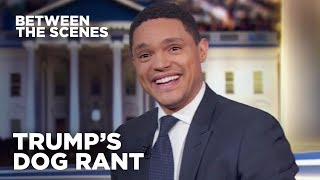 Trump's Dog Rant - Between the Scenes | The Daily Show