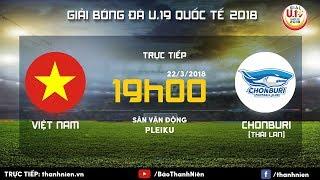 [TRỰC TIẾP] U.19 VIỆT NAM vs U.19 CHONBURI   Giải U.19 Quốc tế 2018