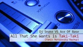 Dj Snake Vs Ace Of Base   All That She Wants Is Taki Taki - Yaniv Morozovsky Mashup
