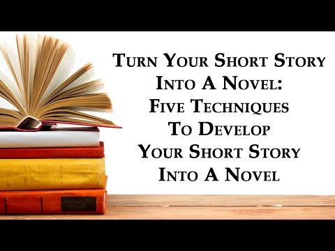 Turn Your Short Story Into A Novel: Five Techniques To Develop Your Short Story Into A Novel