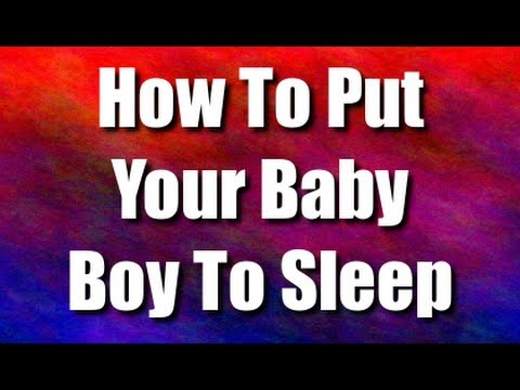 How To Put Your Baby Boy To Sleep - Quick Way For Babies To Fall Asleep Through The Night For Boys