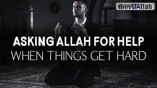 ASKING ALLAH FOR HELP WHEN THINGS GET HARD