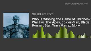 Who Is Winning the Game of Thrones? War For The Apes, Spider-Man, Blade Runner, Star Wars & More