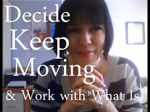 Decide, Keep Moving & Work with What Is