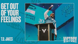 GET OUT OF YOUR FEELINGS   T.D. JAKES   VICTORY CONFERENCE 2021